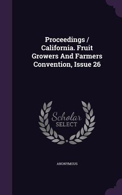 Proceedings / California. Fruit Growers and Farmers Convention, Issue 26  by  Anonymous