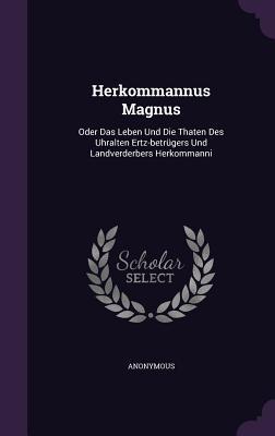 Herkommannus Magnus: Oder Das Leben Und Die Thaten Des Uhralten Ertz-Betrugers Und Landverderbers Herkommanni  by  Anonymous