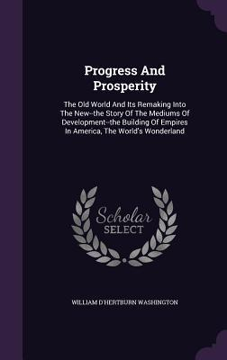 Progress and Prosperity: The Old World and Its Remaking Into the New--The Story of the Mediums of Development--The Building of Empires in America, the Worlds Wonderland  by  William DHertburn Washington
