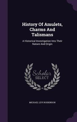 History of Amulets, Charms and Talismans: A Historical Investigation Into Their Nature and Origin  by  Michael Levi Rodkinson