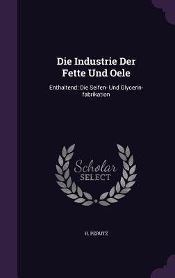 Die Industrie Der Fette Und Oele: Enthaltend: Die Seifen- Und Glycerin-Fabrikation  by  H Perutz