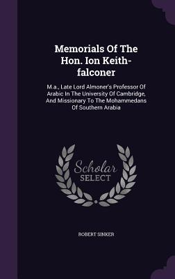 Memorials of the Hon. Ion Keith-Falconer: M.A., Late Lord Almoners Professor of Arabic in the University of Cambridge, and Missionary to the Mohammedans of Southern Arabia Robert Sinker