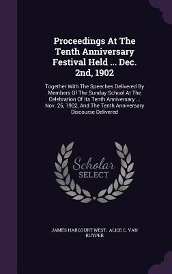 Proceedings at the Tenth Anniversary Festival Held ... Dec. 2nd, 1902: Together with the Speeches Delivered Members of the Sunday School at the Celebration of Its Tenth Anniversary ... Nov. 26, 1902, and the Tenth Anniversary Discourse Delivered by James Harcourt West