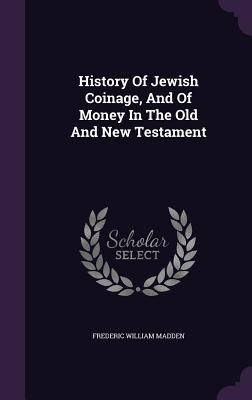 History of Jewish Coinage, and of Money in the Old and New Testament  by  Frederic William Madden