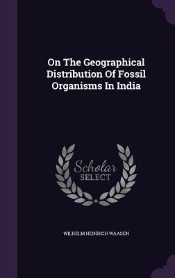 On the Geographical Distribution of Fossil Organisms in India  by  Wilhelm Heinrich Waagen