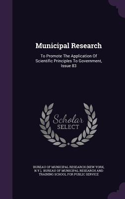 Municipal Research: To Promote the Application of Scientific Principles to Government, Issue 83 Bureau of Municipal Research (New York)