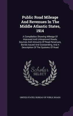 Public Road Mileage and Revenues in the Middle Atlantic States, 1914: A Compilation Showing Mileage of Improved and Unimproved Roads, Sources and Amounts of Road Revenues, Bonds Issued and Outstanding, and a Description of the Systems of Road United States Bureau of Public Roads