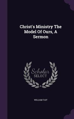 Christs Ministry the Model of Ours, a Sermon  by  William Tait