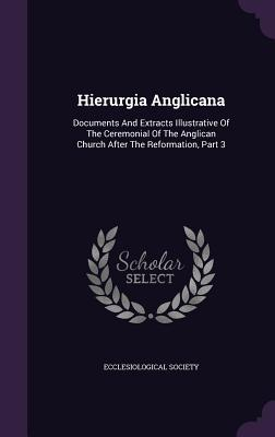 Hierurgia Anglicana: Documents and Extracts Illustrative of the Ceremonial of the Anglican Church After the Reformation, Part 3  by  Ecclesiological Society