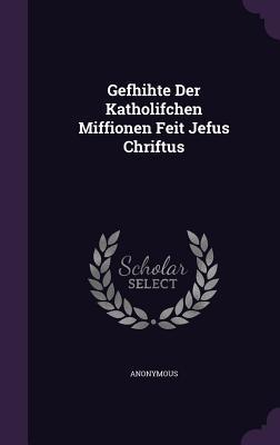 Gefhihte Der Katholifchen Miffionen Feit Jefus Chriftus  by  Anonymous