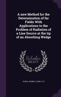 A New Method for the Determination of Far Fields with Applications to the Problem of Radiation of a Line Source at the Tip of an Absorbing Wedge  by  Frank C Karal