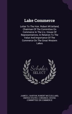 Lake Commerce: Letter to the Hon. Robert MClelland, Chairman of the Committee on Commerce in the U.S. House of Representatives, in Relation to the Value and Importance of the Commerce on the Great Western Lakes  by  James L Barton