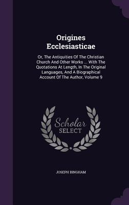 Origines Ecclesiasticae: Or, the Antiquities of the Christian Church and Other Works ... with the Quotations at Length, in the Original Languages, and a Biographical Account of the Author, Volume 9  by  Joseph Bingham