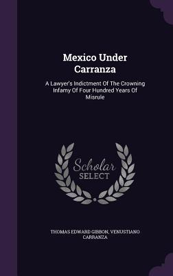 Mexico Under Carranza: A Lawyers Indictment of the Crowning Infamy of Four Hundred Years of Misrule Thomas Edward Gibbon