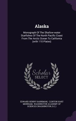 Alaska: Monograph of the Shallow-Water Starfishes of the North Pacific Coast from the Arctic Ocean to California (with 110 Plates) Edward Henry Harriman