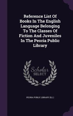 Reference List of Books in the English Language Belonging to the Classes of Fiction and Juveniles in the Peoria Public Library Peoria Public Library (Ill )