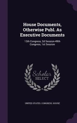 House Documents, Otherwise Publ. as Executive Documents: 13th Congress, 2D Session-49th Congress, 1st Session United States Congress House