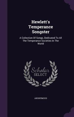 Hewletts Temperance Songster: A Collection of Songs, Dedicated to All the Temperance Societies in the World Anonymous