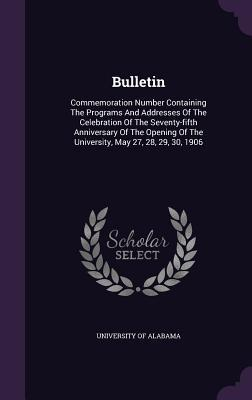Bulletin: Commemoration Number Containing the Programs and Addresses of the Celebration of the Seventy-Fifth Anniversary of the Opening of the University, May 27, 28, 29, 30, 1906 University of Alabama