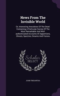 News from the Invisible World: Or, Interesting Anecdotes of the Dead. Containing a Particular Survey of the Most Remarkable and Well-Authenticated Accounts of Apparitions, Ghosts, Spectres, Dreams and Visions John Tregortha