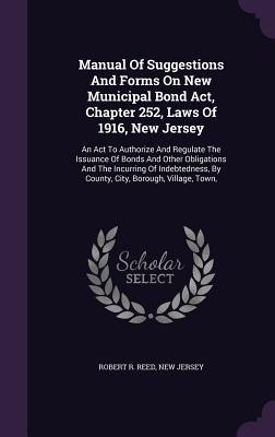Manual of Suggestions and Forms on New Municipal Bond ACT, Chapter 252, Laws of 1916, New Jersey: An ACT to Authorize and Regulate the Issuance of Bonds and Other Obligations and the Incurring of Indebtedness,  by  County, City, Borough, Village, Town, by Robert R Reed