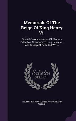 Memorials of the Reign of King Henry VI.: Official Correspondence of Thomas Bekynton, Secretary to King Henry VI., and Bishop of Bath and Wells Thomas Beckington (Bp of Bath and Wells