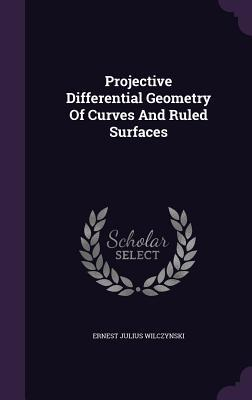 Projective Differential Geometry of Curves and Ruled Surfaces Ernest Julius Wilczynski