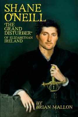 Shane ONeill: The Grand Disturber of Elizabethan Ireland  by  Brian Mallon