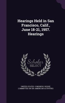 Hearings Held in San Francisco, Calif., June 18-21, 1957. Hearings  by  United States Congress House Committe