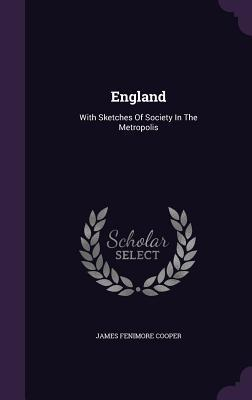 England: With Sketches of Society in the Metropolis James Fenimore Cooper