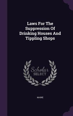 Laws for the Suppression of Drinking Houses and Tippling Shops Maine