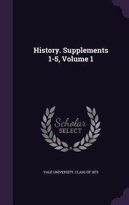 History. Supplements 1-5, Volume 1 Yale University Class of 1873