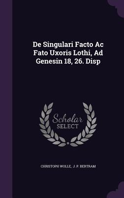 de Singulari Facto AC Fato Uxoris Lothi, Ad Genesin 18, 26. Disp Christoph Wolle