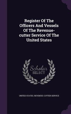 Register of the Officers and Vessels of the Revenue-Cutter Service of the United States  by  United States Revenue-Cutter Service