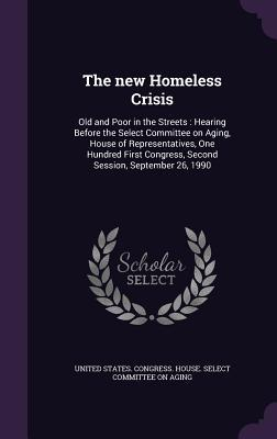 The New Homeless Crisis: Old and Poor in the Streets: Hearing Before the Select Committee on Aging, House of Representatives, One Hundred First Congress, Second Session, September 26, 1990 United States Congress House Select C