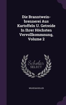 Die Branntwein-Brennerei Aus Kartoffeln U. Getreide in Ihrer Hochsten Vervollkommnung, Volume 2  by  Wilhelm Keller