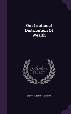 Our Irrational Distribution of Wealth Byron Collins Mathews