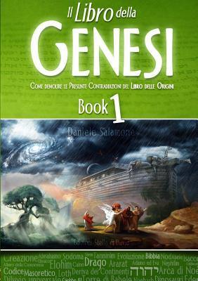 Il Libro Della Genesi - Come Demolire Le Presunte Contraddizioni del Libro Delle Origini  by  Daniele Salamone
