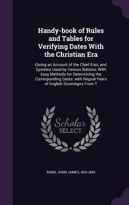 Handy-Book of Rules and Tables for Verifying Dates with the Christian Era: Giving an Account of the Chief Eras, and Systems Used  by  Various Nations, with Easy Methods for Determining the Corresponding Dates: With Regnal Years of English Sovereigns from T by John James Bond