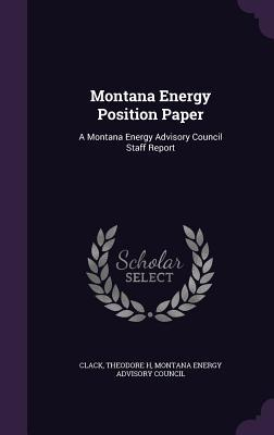 Montana Energy Position Paper: A Montana Energy Advisory Council Staff Report  by  Theodore H Clack