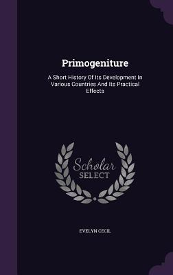 Primogeniture: A Short History of Its Development in Various Countries and Its Practical Effects Evelyn Cecil