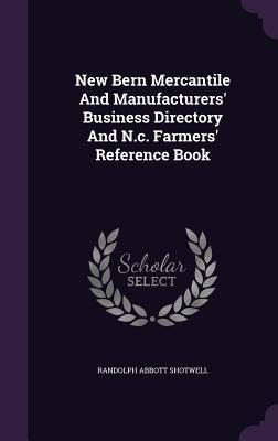 New Bern Mercantile and Manufacturers Business Directory and N.C. Farmers Reference Book  by  Randolph Abbott Shotwell