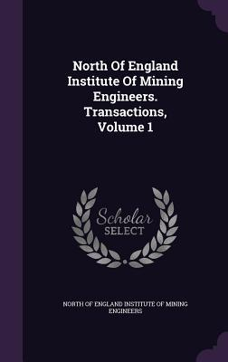 North of England Institute of Mining Engineers. Transactions, Volume 1  by  North of England Institute of Mining Eng