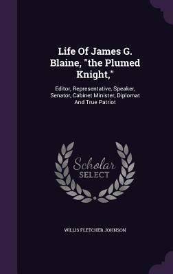 Life of James G. Blaine, the Plumed Knight,: Editor, Representative, Speaker, Senator, Cabinet Minister, Diplomat and True Patriot  by  Willis Fletcher Johnson