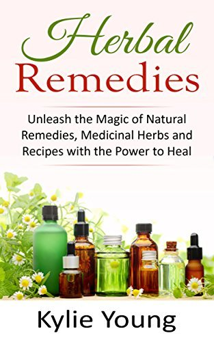 Herbal Remedies: Unleash the Magic of Natural Remedies, Medicinal Herbs and Recipes with the Power to Heal  by  Kylie Young