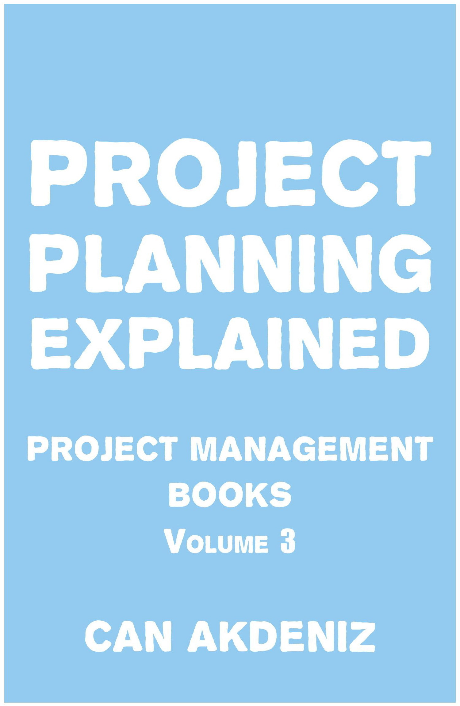Project Planning Explained: Project Management Books Volume 3  by  Can Akdeniz