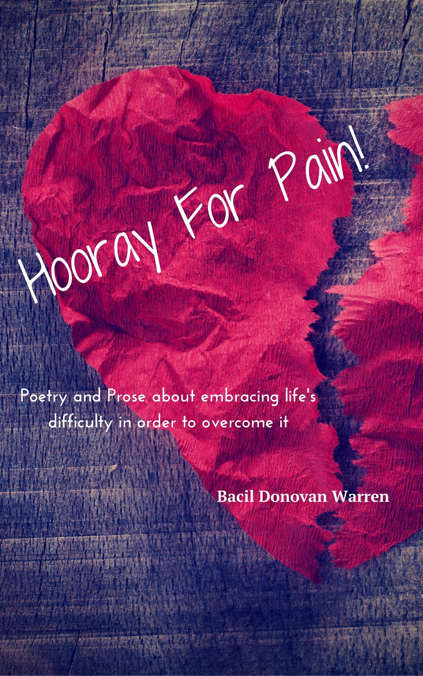 Hooray for Pain!: Poetry and prose about embracing lifes difficulty in order to overcome it. Bacil Donovan Warren