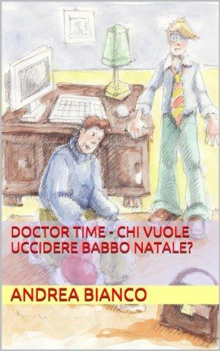 Doctor Time - CHI VUOLE UCCIDERE BABBO NATALE? (DOCTOR TME - investigatore dellimmaginario Vol. 1)  by  Andrea Bianco