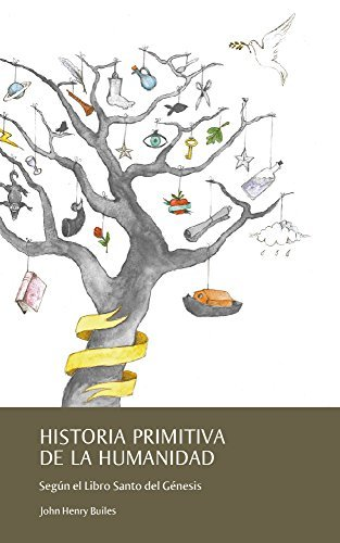 Historia Primitiva de la Humanidad: Según el Libro Santo del Génesis Johm Henry Builes