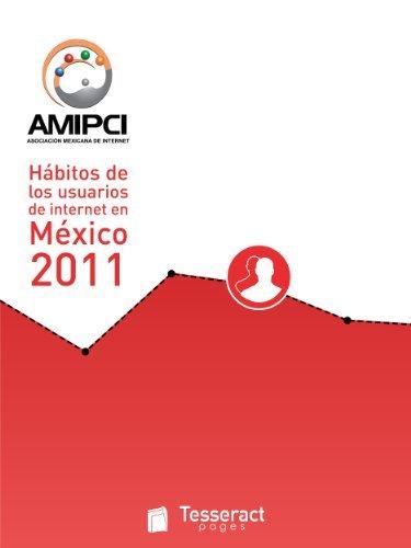 AMIPCI Hábitos de los usuarios de internet en México 2011 (Estudios AMIPCI 2011 nº 4) Renato Juárez